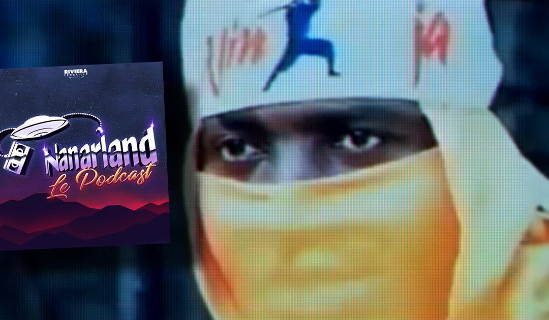 Nanarland, Le Podcast #2 – Ninja, sous la cagoule un cœur qui bat…